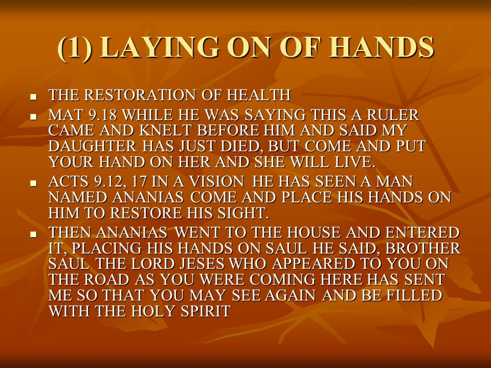 (1) LAYING ON OF HANDS THE RESTORATION OF HEALTH THE RESTORATION OF HEALTH MAT 9.18 WHILE HE WAS SAYING THIS A RULER CAME AND KNELT BEFORE HIM AND SAID MY DAUGHTER HAS JUST DIED, BUT COME AND PUT YOUR HAND ON HER AND SHE WILL LIVE.