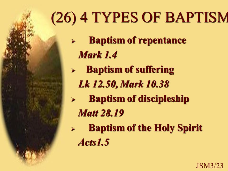 (26) 4 TYPES OF BAPTISM  Baptism of repentance Mark 1.4 Mark 1.4  Baptism of suffering Lk 12.50, Mark 10.38 Lk 12.50, Mark 10.38  Baptism of discipleship Matt 28.19 Matt 28.19  Baptism of the Holy Spirit Acts1.5 Acts1.5 JSM3/23