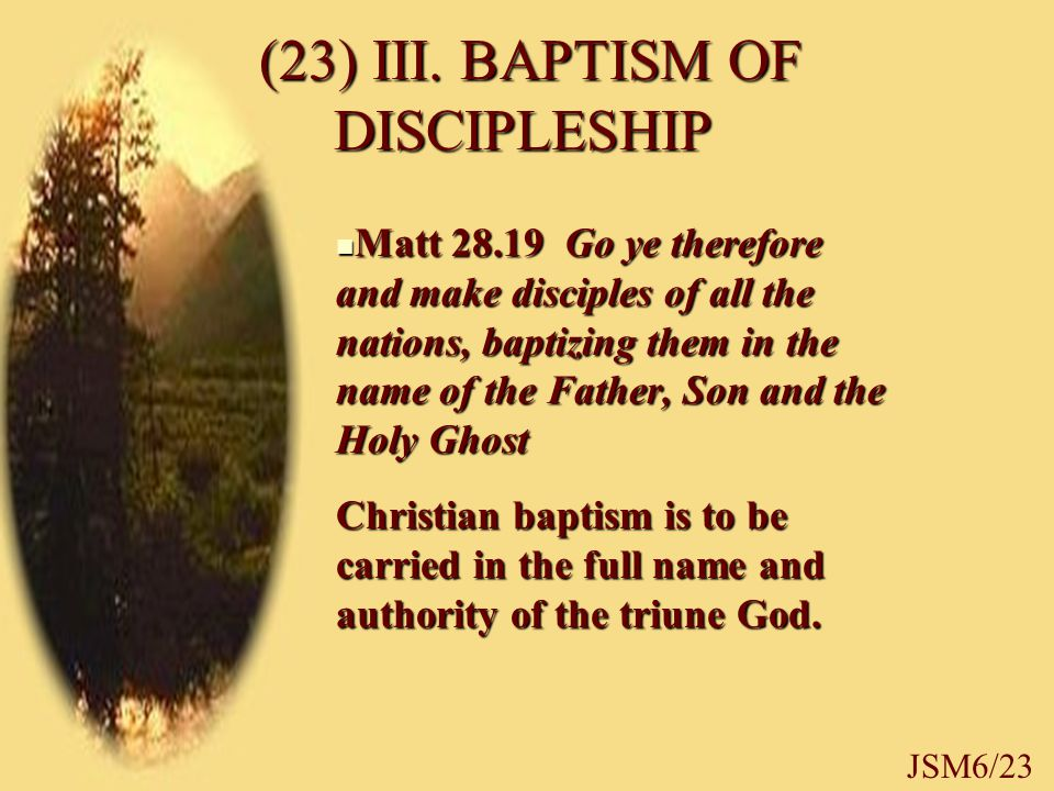 (23) III. BAPTISM OF DISCIPLESHIP (23) III. BAPTISM OF DISCIPLESHIP Matt 28.19 Go ye therefore and make disciples of all the nations, baptizing them i