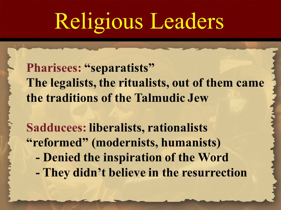 Religious Leaders Pharisees: separatists The legalists, the ritualists, out of them came the traditions of the Talmudic Jew Sadducees: liberalists, rationalists reformed (modernists, humanists) - Denied the inspiration of the Word - They didn't believe in the resurrection