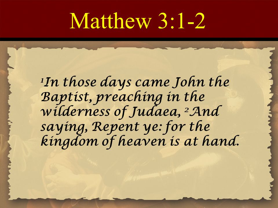 Matthew 3:1-2 1 In those days came John the Baptist, preaching in the wilderness of Judaea, 2 And saying, Repent ye: for the kingdom of heaven is at hand.