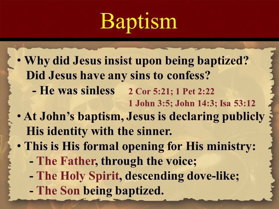 Baptism Why did Jesus insist upon being baptized? Did Jesus have any sins to confess? - He was sinless 2 Cor 5:21; 1 Pet 2:22 1 John 3:5; John 14:3; I