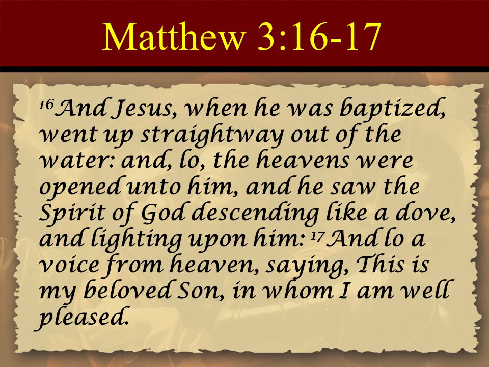 Matthew 3:16-17 16 And Jesus, when he was baptized, went up straightway out of the water: and, lo, the heavens were opened unto him, and he saw the Sp