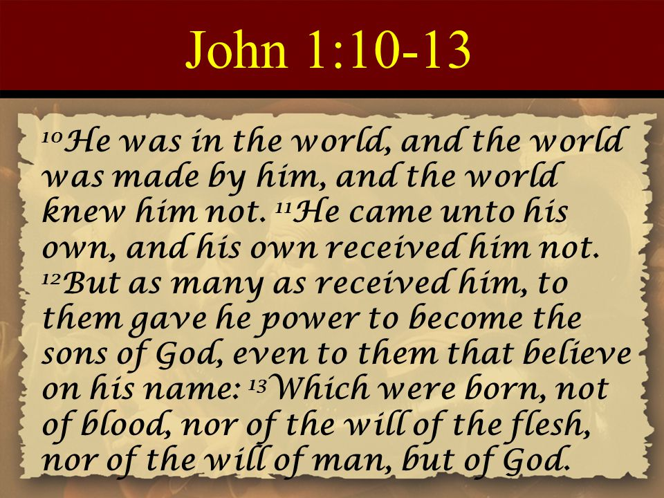 John 1:10-13 10 He was in the world, and the world was made by him, and the world knew him not. 11 He came unto his own, and his own received him not.