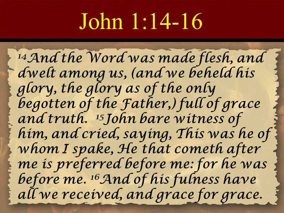 John 1:14-16 14 And the Word was made flesh, and dwelt among us, (and we beheld his glory, the glory as of the only begotten of the Father,) full of g