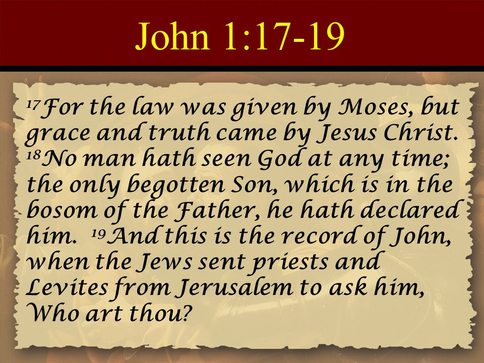 John 1:17-19 17 For the law was given by Moses, but grace and truth came by Jesus Christ.