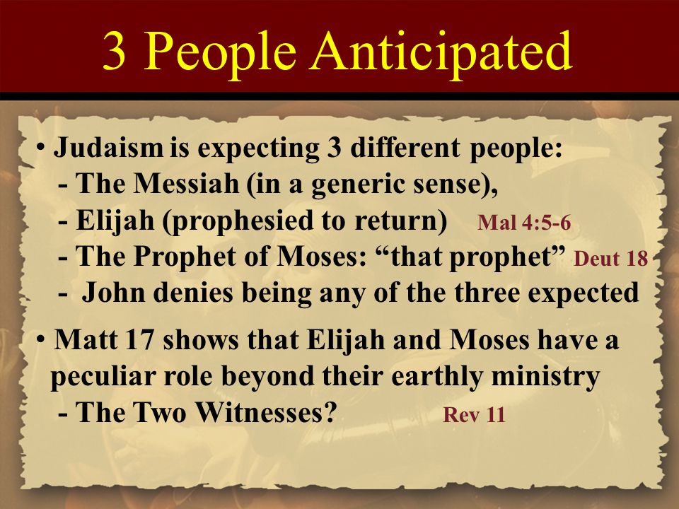 3 People Anticipated Judaism is expecting 3 different people: - The Messiah (in a generic sense), - Elijah (prophesied to return) Mal 4:5-6 - The Prophet of Moses: that prophet Deut 18 - John denies being any of the three expected Matt 17 shows that Elijah and Moses have a peculiar role beyond their earthly ministry - The Two Witnesses.