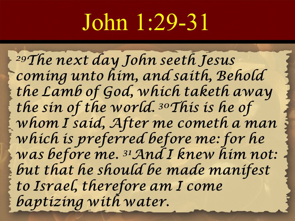 John 1:29-31 29 The next day John seeth Jesus coming unto him, and saith, Behold the Lamb of God, which taketh away the sin of the world.