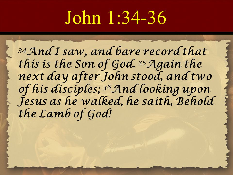 John 1:34-36 34 And I saw, and bare record that this is the Son of God.