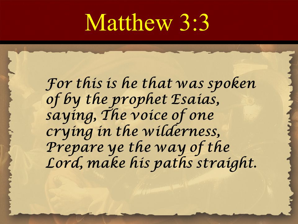Matthew 3:3 For this is he that was spoken of by the prophet Esaias, saying, The voice of one crying in the wilderness, Prepare ye the way of the Lord, make his paths straight.