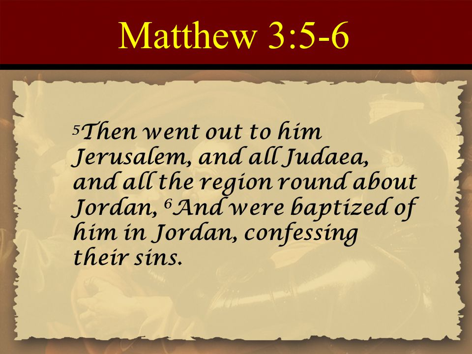 Matthew 3:5-6 5 Then went out to him Jerusalem, and all Judaea, and all the region round about Jordan, 6 And were baptized of him in Jordan, confessing their sins.