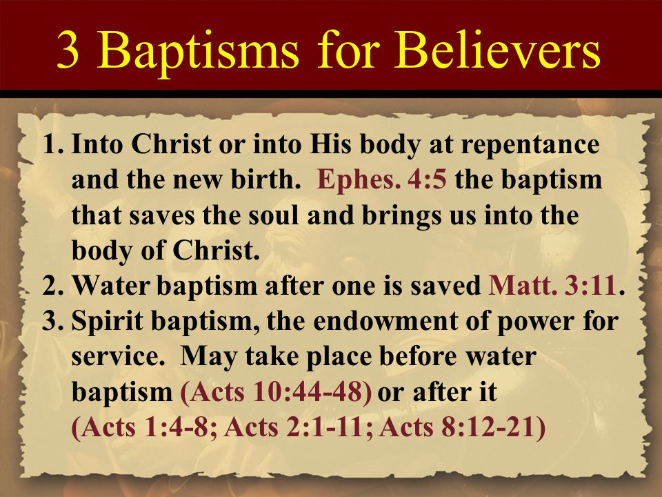 3 Baptisms for Believers 1. Into Christ or into His body at repentance and the new birth.
