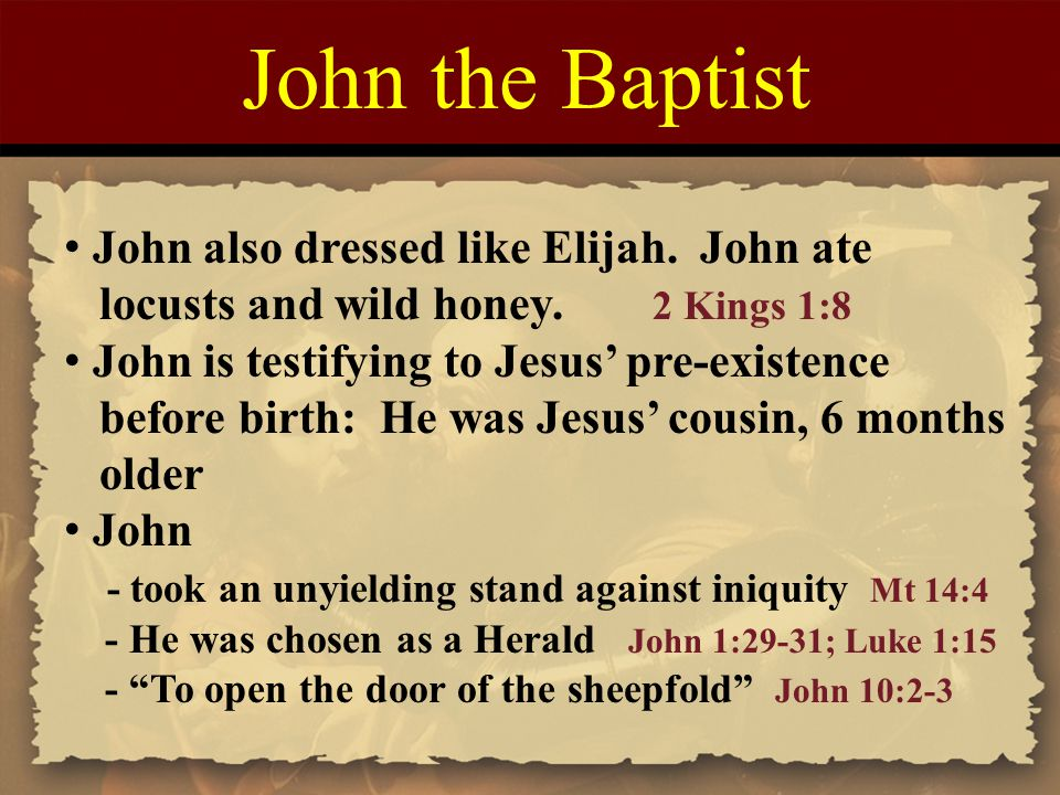 John the Baptist John also dressed like Elijah. John ate locusts and wild honey. 2 Kings 1:8 John is testifying to Jesus' pre-existence before birth:
