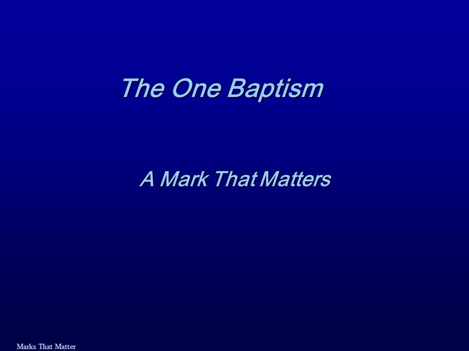 Marks That Matter One Baptism: a Mark That Matters