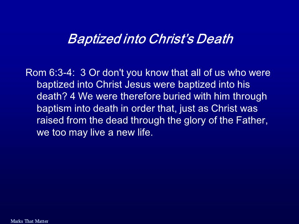 Marks That Matter Baptized into Christ's Death Rom 6:3-4: 3 Or don t you know that all of us who were baptized into Christ Jesus were baptized into his death.