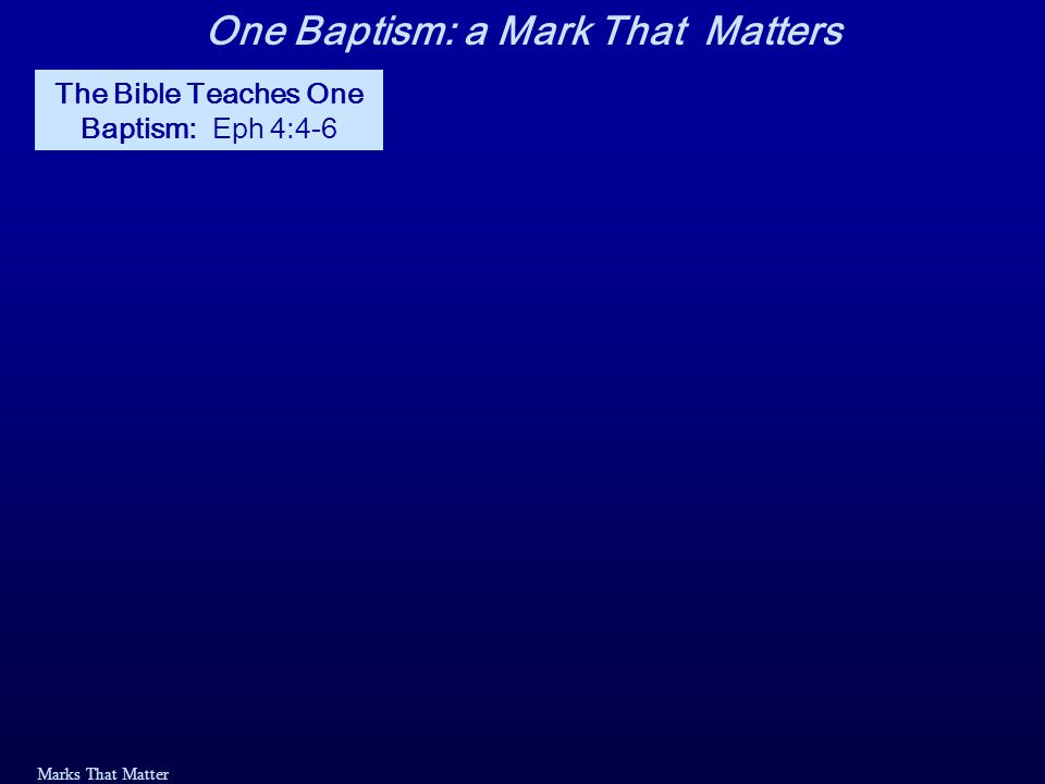 Marks That Matter The Bible Teaches One Baptism Eph 4:4-6: 4 There is one body and one Spirit— just as you were called to one hope when you were called— 5 one Lord, one faith, one baptism; 6 one God and Father of all, who is over all and through all and in all.