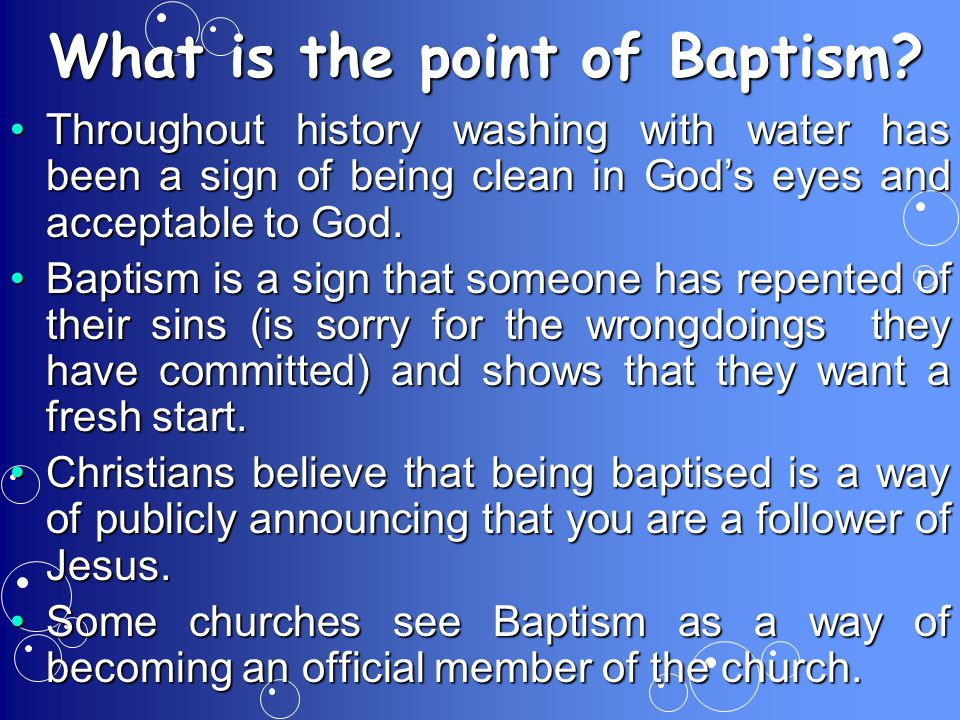 What is the point of Baptism? Throughout history washing with water has been a sign of being clean in God's eyes and acceptable to God.Throughout hist