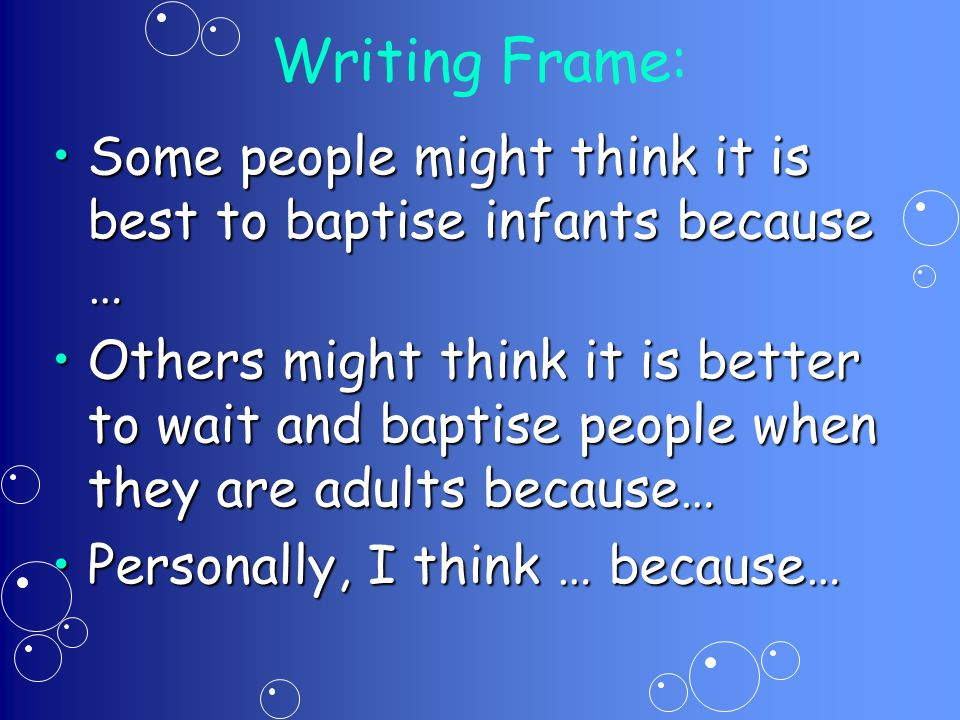 Writing Frame: Some people might think it is best to baptise infants because …Some people might think it is best to baptise infants because … Others might think it is better to wait and baptise people when they are adults because…Others might think it is better to wait and baptise people when they are adults because… Personally, I think … because…Personally, I think … because…