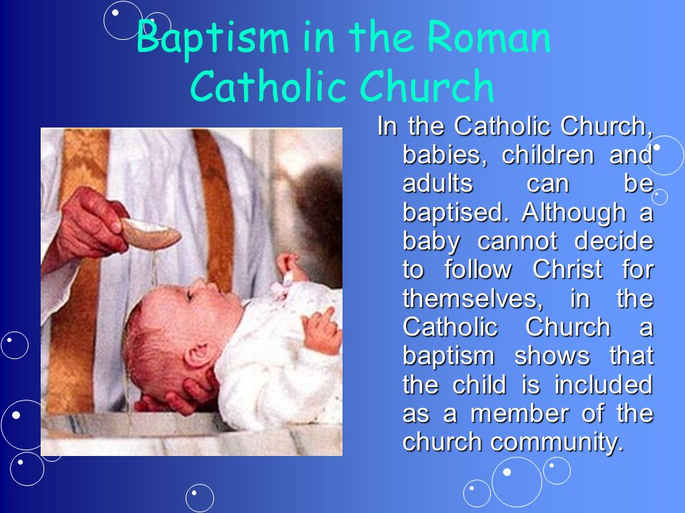 Baptism in the Roman Catholic Church In the Catholic Church, babies, children and adults can be baptised.