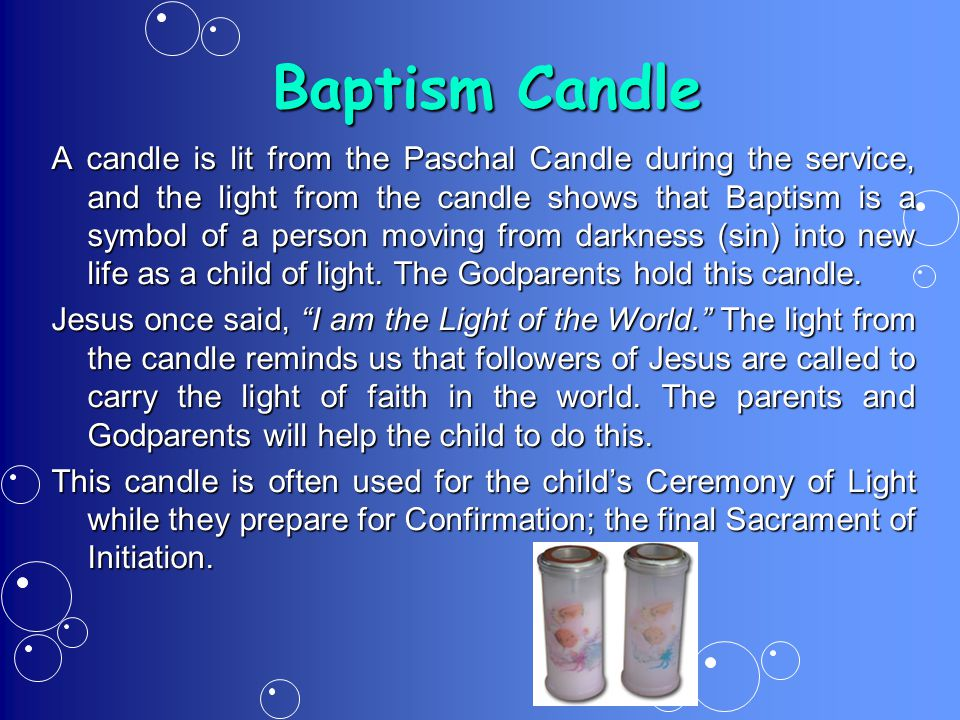 Baptism Candle A candle is lit from the Paschal Candle during the service, and the light from the candle shows that Baptism is a symbol of a person moving from darkness (sin) into new life as a child of light.