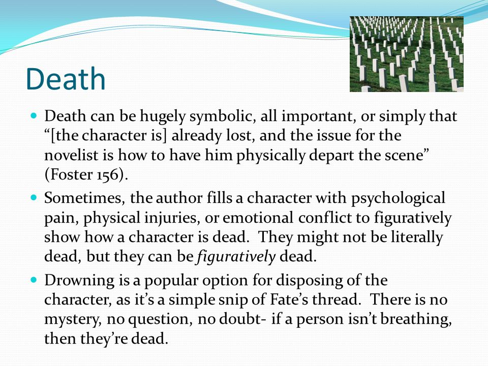 "Death Death can be hugely symbolic, all important, or simply that ""[the character is] already lost, and the issue for the novelist is how to have him"