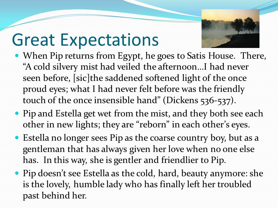 "Great Expectations When Pip returns from Egypt, he goes to Satis House. There, ""A cold silvery mist had veiled the afternoon…I had never seen before,"