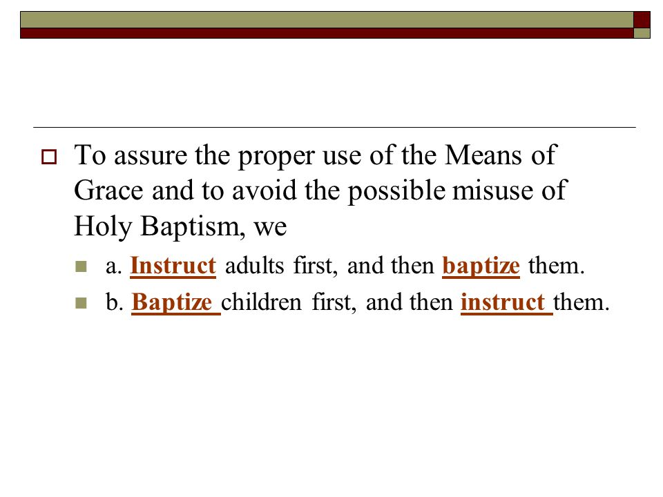  To assure the proper use of the Means of Grace and to avoid the possible misuse of Holy Baptism, we a.