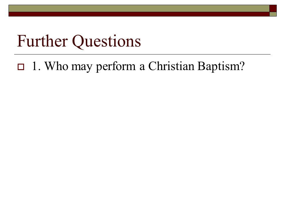 Further Questions  1. Who may perform a Christian Baptism?