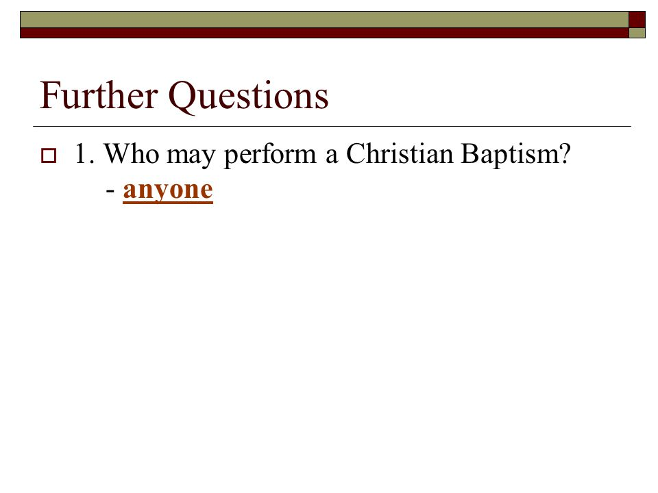 Further Questions  1. Who may perform a Christian Baptism? - anyone