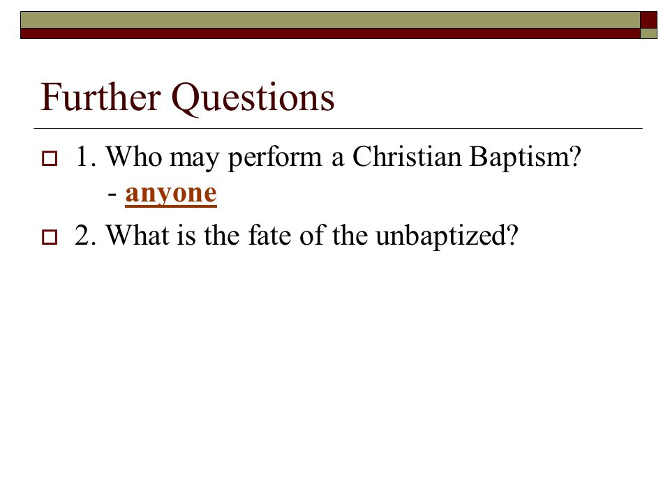 Further Questions  1.Who may perform a Christian Baptism.