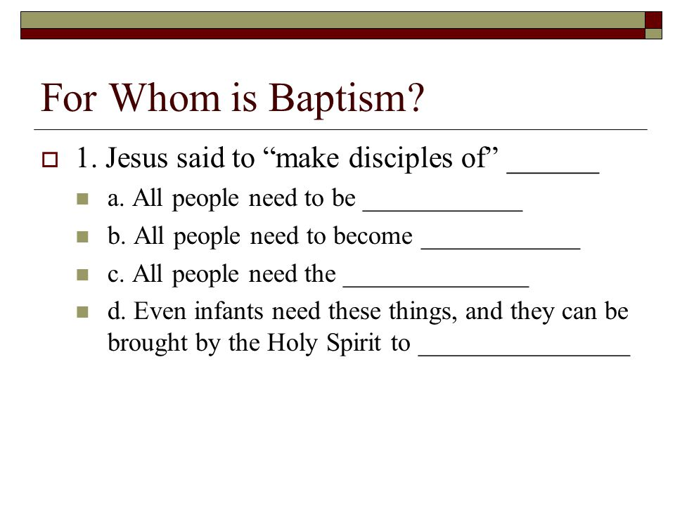 For Whom is Baptism. 1. Jesus said to make disciples of ______ a.