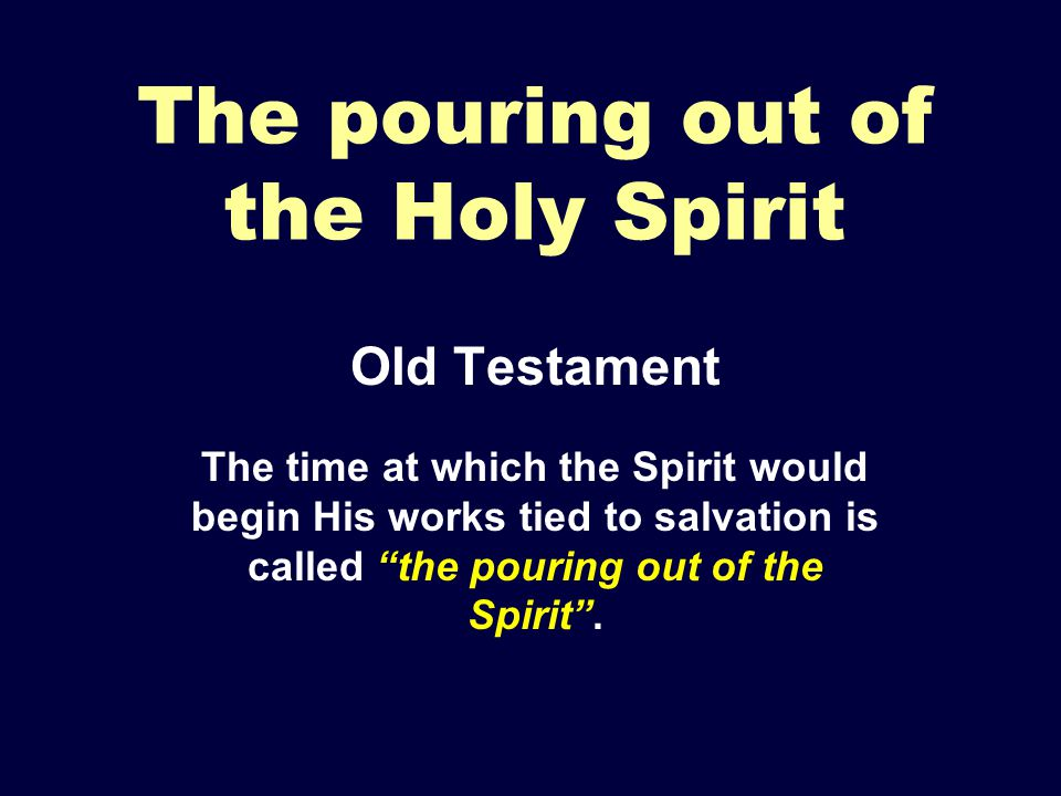 The pouring out of the Holy Spirit Old Testament The time at which the Spirit would begin His works tied to salvation is called the pouring out of the Spirit .