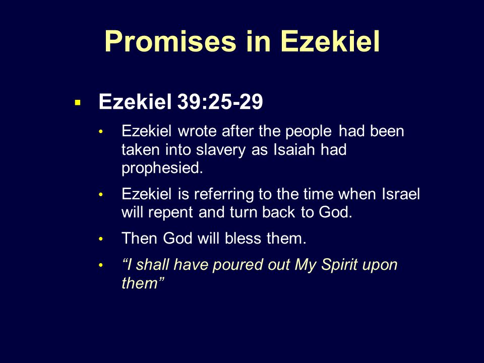 Promises in Ezekiel  Ezekiel 39:25-29 Ezekiel wrote after the people had been taken into slavery as Isaiah had prophesied.