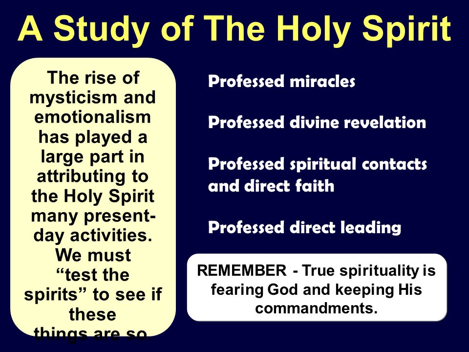 A Study of The Holy Spirit Professed miracles Professed divine revelation Professed spiritual contacts and direct faith Professed direct leading The rise of mysticism and emotionalism has played a large part in attributing to the Holy Spirit many present- day activities.