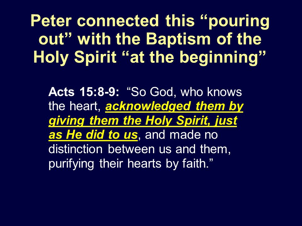 Acts 15:8-9: So God, who knows the heart, acknowledged them by giving them the Holy Spirit, just as He did to us, and made no distinction between us and them, purifying their hearts by faith. Peter connected this pouring out with the Baptism of the Holy Spirit at the beginning