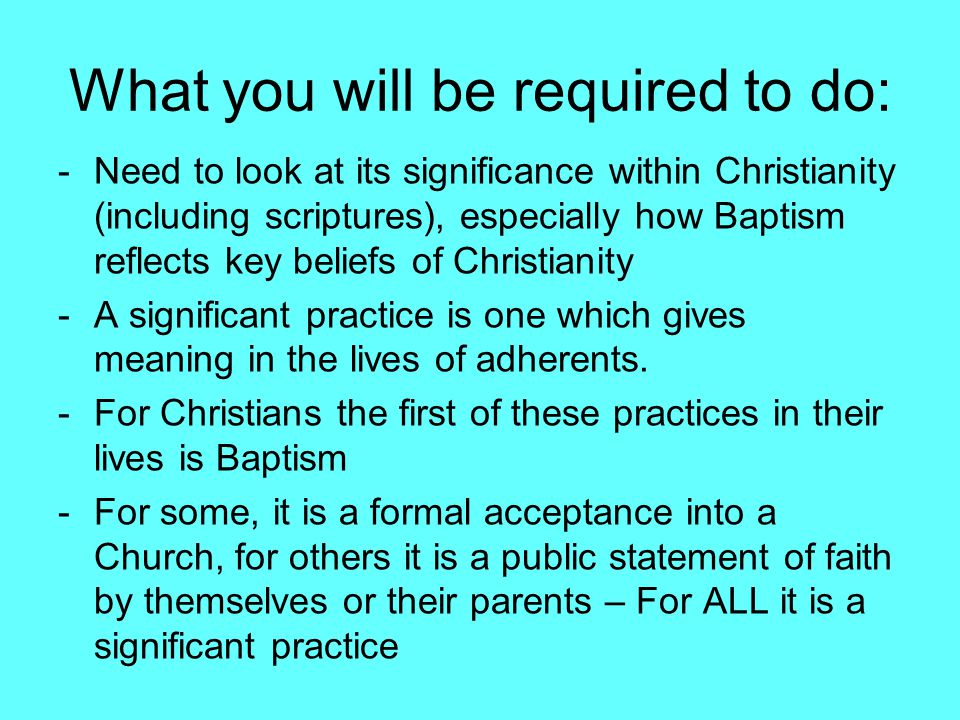 What you will be required to do: -Need to look at its significance within Christianity (including scriptures), especially how Baptism reflects key beliefs of Christianity -A significant practice is one which gives meaning in the lives of adherents.