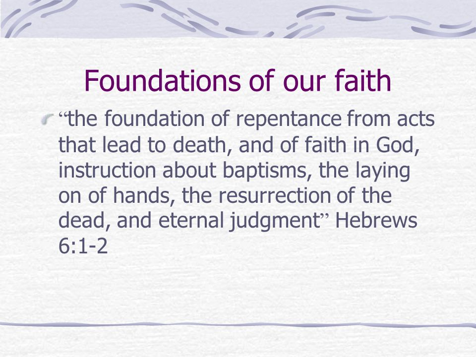 Foundations of our faith the foundation of repentance from acts that lead to death, and of faith in God, instruction about baptisms, the laying on of hands, the resurrection of the dead, and eternal judgment Hebrews 6:1-2