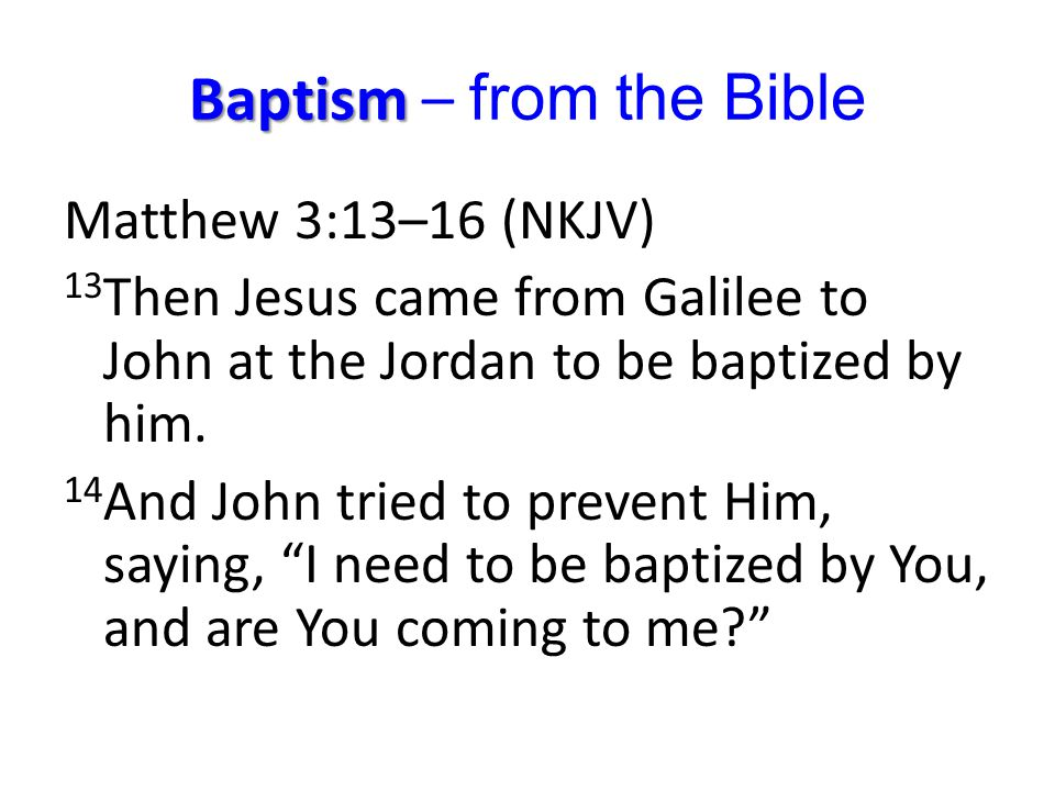 Baptism Baptism – from the Bible Matthew 3:13–16 (NKJV) 13 Then Jesus came from Galilee to John at the Jordan to be baptized by him. 14 And John tried