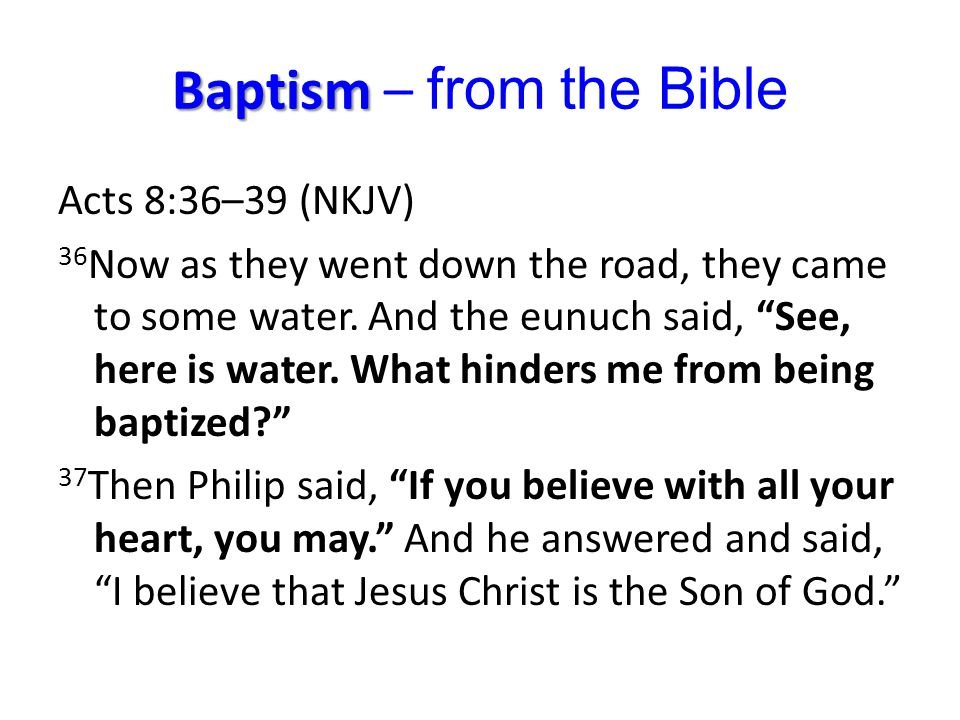 Baptism Baptism – from the Bible Acts 8:36–39 (NKJV) 36 Now as they went down the road, they came to some water.