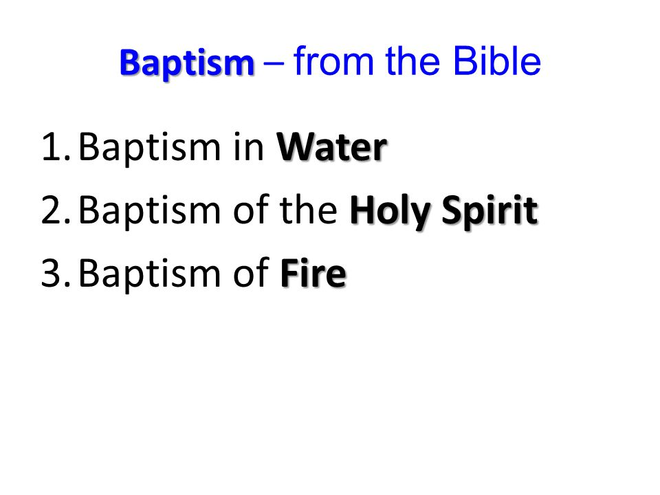 Baptism – from the Bible Matthew 3:11 (NKJV) water Holy Spirit fire I indeed baptize you with water unto repentance, but He who is coming after me is mightier than I, whose sandals I am not worthy to carry.