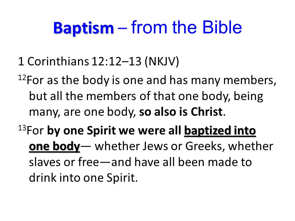 Baptism Baptism – from the Bible 1 Corinthians 12:12–13 (NKJV) 12 For as the body is one and has many members, but all the members of that one body, being many, are one body, so also is Christ.