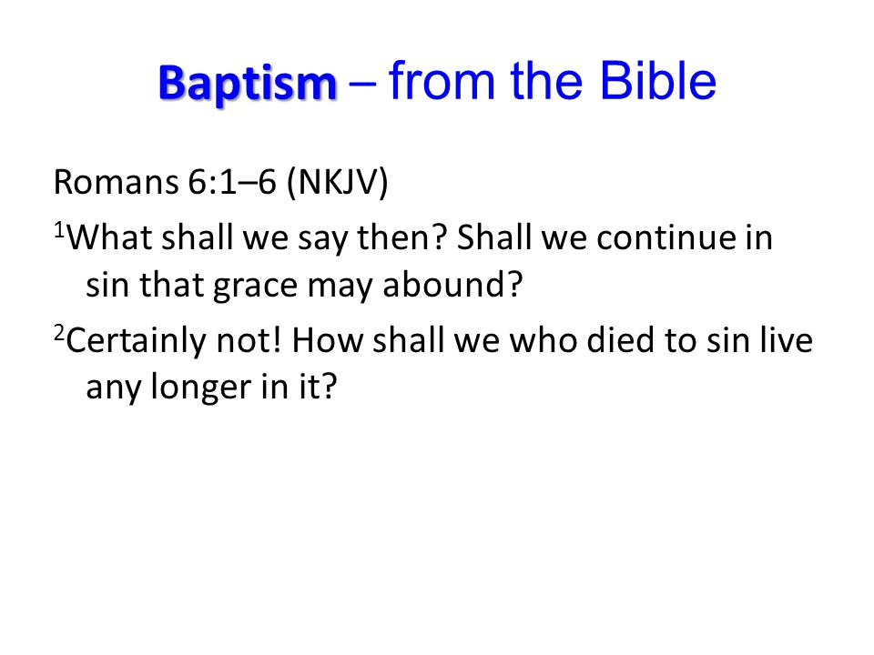 Baptism Baptism – from the Bible Romans 6:1–6 (NKJV) 1 What shall we say then? Shall we continue in sin that grace may abound? 2 Certainly not! How sh