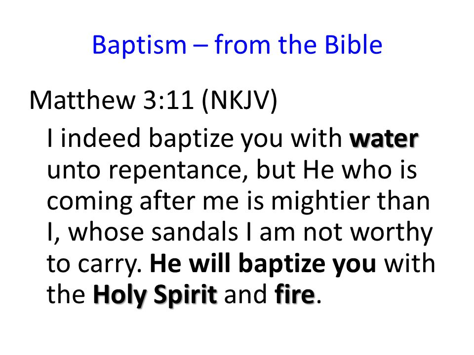 Baptism – from the Bible Matthew 3:11 (NKJV) water Holy Spirit fire I indeed baptize you with water unto repentance, but He who is coming after me is