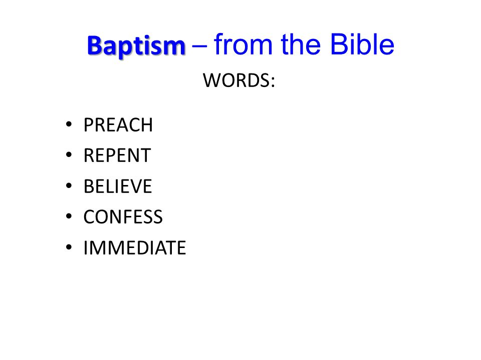 Baptism Baptism – from the Bible PREACH REPENT BELIEVE CONFESS IMMEDIATE WORDS: