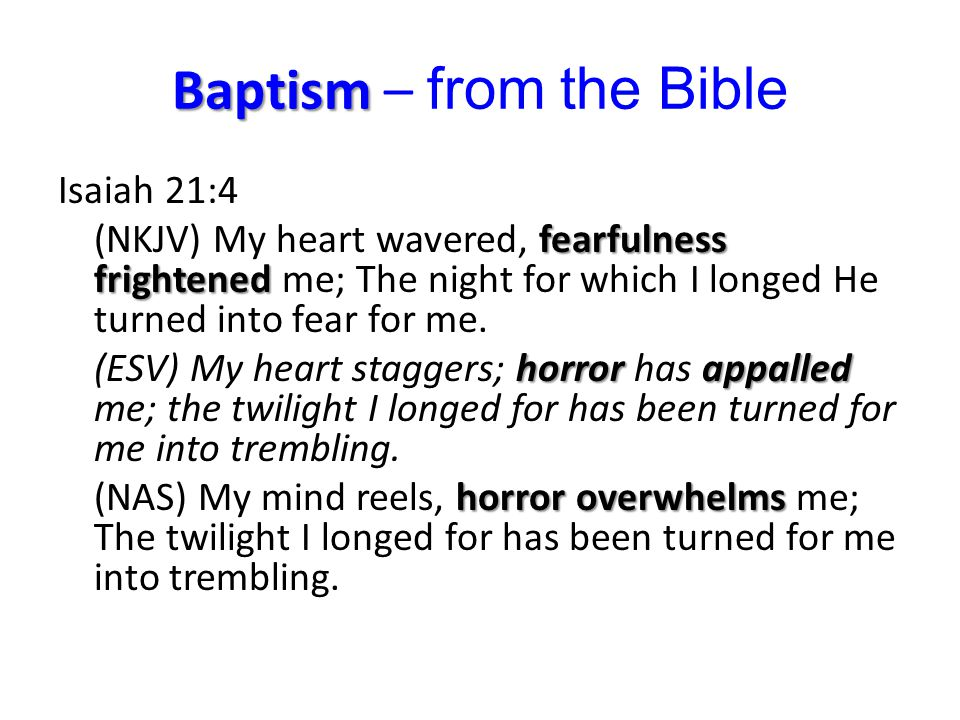 Baptism Baptism – from the Bible Isaiah 21:4 fearfulness frightened (NKJV) My heart wavered, fearfulness frightened me; The night for which I longed He turned into fear for me.
