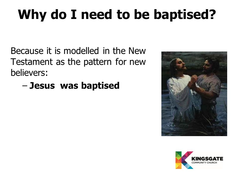 Because it is modelled in the New Testament as the pattern for new believers: –Jesus was baptised