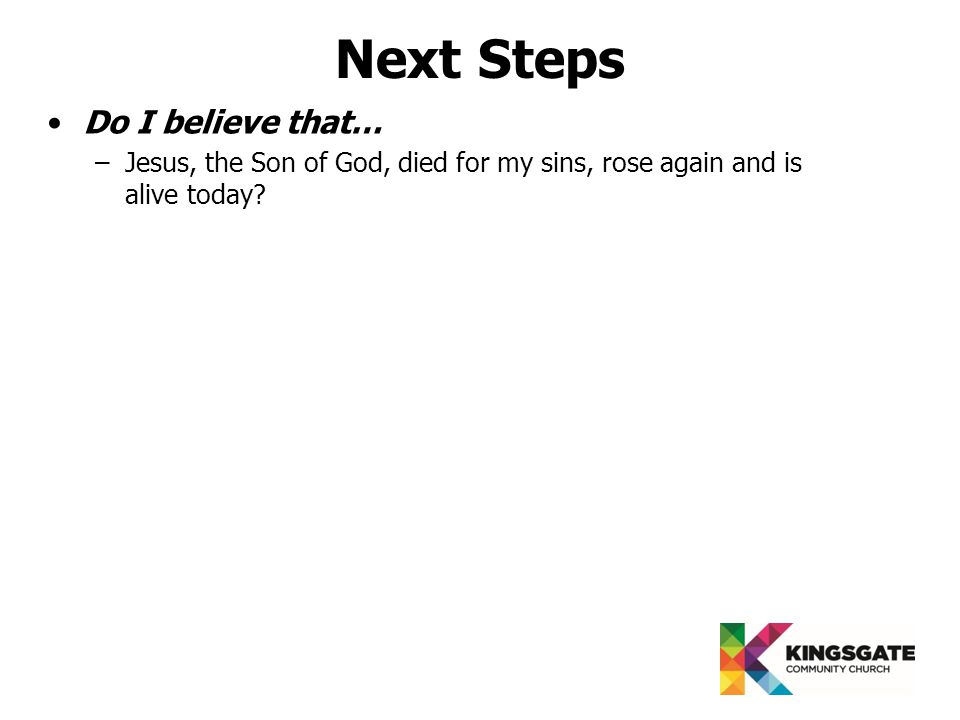 Next Steps Do I believe that… –Jesus, the Son of God, died for my sins, rose again and is alive today