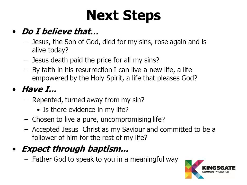 Next Steps Do I believe that… –Jesus, the Son of God, died for my sins, rose again and is alive today.