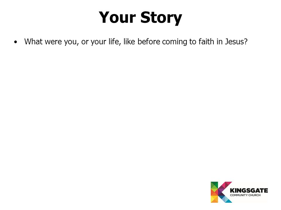 Your Story What were you, or your life, like before coming to faith in Jesus