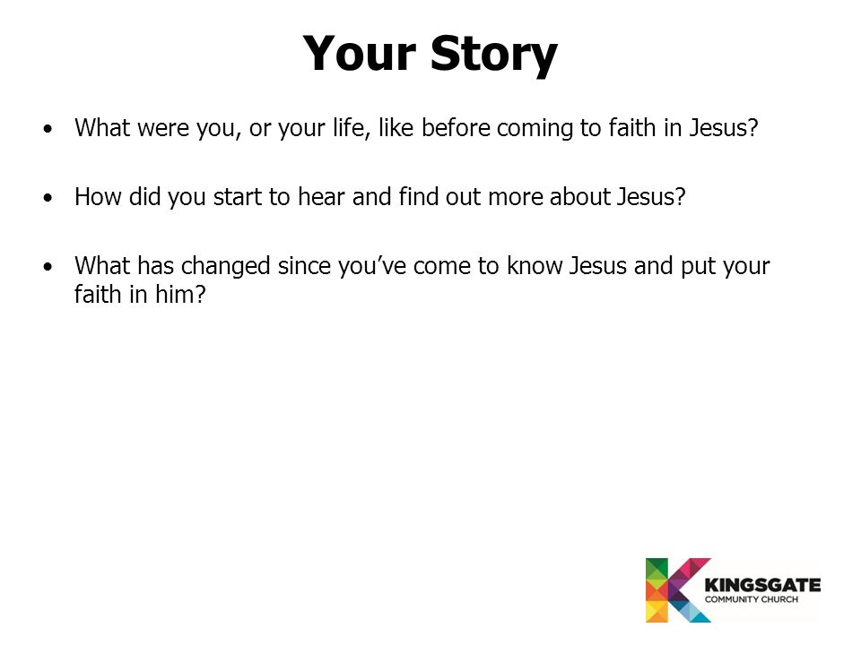 Your Story What were you, or your life, like before coming to faith in Jesus.